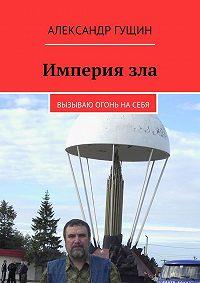Александр Гущин - Империязла. Вызываю огонь насебя