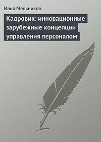 Илья Мельников -Кадровик: инновационные зарубежные концепции управления персоналом