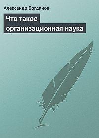 Александр Богданов - Что такое организационная наука