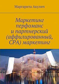 Маргарита Акулич -Маркетинг перфоманс ипартнерский (аффилированный, CPA) маркетинг