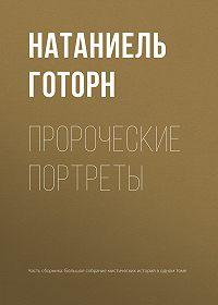 Натаниель Готорн -Пророческие портреты