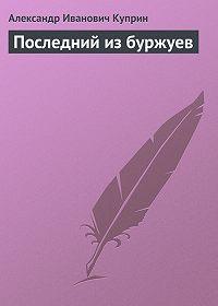 Александр Куприн - Последний из буржуев