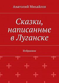 Анатолий Михайлов -Сказки, написанные вЛуганске. Избранное