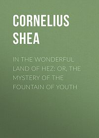 Cornelius Shea -In the Wonderful Land of Hez: or, The Mystery of the Fountain of Youth