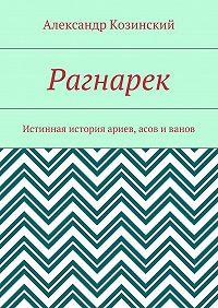 Александр Козинский -Рагнарек. Истинная история ариев, асов иванов