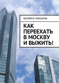 Василий Голощапов -Как переехать вМоскву ивыжить!