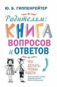 Юлия Гиппенрейтер -Родителям: книга вопросов и ответов. Что делать, чтобы дети хотели учиться, умели дружить и росли самостоятельными