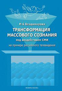 Мария Борисовна Владимирова -Трансформация массового сознания под воздействием средств массовой информации (на примере российского телевидения)