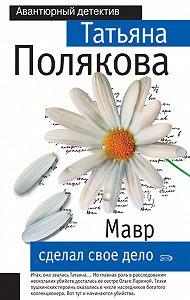Татьяна Полякова - Мавр сделал свое дело