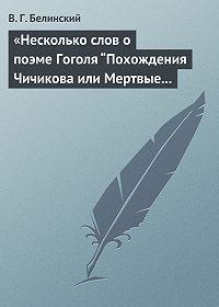 """В. Г. Белинский -«Несколько слов о поэме Гоголя """"Похождения Чичикова или Мертвые души""""»"""