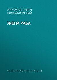 Николай Гарин-Михайловский -Жена раба