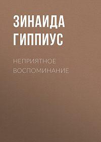 Зинаида Николаевна Гиппиус -Неприятное воспоминание
