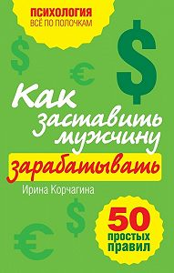 Ирина Корчагина -Как заставить мужчину зарабатывать. 50 простых правил