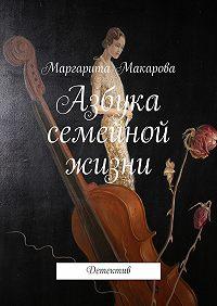 Маргарита Макарова -Азбука семейной жизни. Детектив