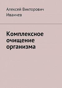 Алексей Иванчев -Комплексное очищение организма