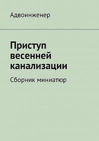 Адвоинженер  -Приступ весенней канализации (сборник)