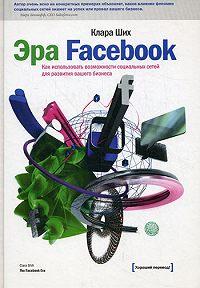 Клара Ших -Эра Facebook. Как использовать возможности социальных сетей для развития вашего бизнеса