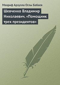 Маариф Арзулла Оглы Бабаев -Шевченко Владимир Николаевич. «Помощник трех президентов»