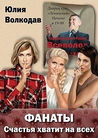 Юлия Волкодав -Фанаты. Счастья хватит навсех