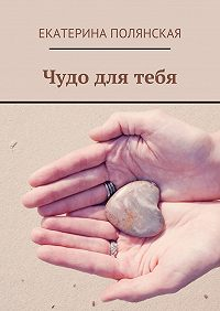 Екатерина Полянская -Чудо для тебя
