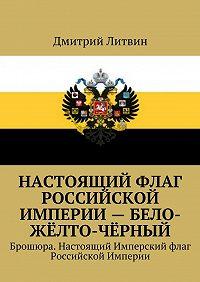 Дмитрий Литвин -Настоящий флаг Российской Империи – бело-жёлто-чёрный. Брошюра. Настоящий Имперский флаг Российской Империи