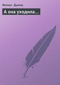 Феликс Дымов -А она уходила…