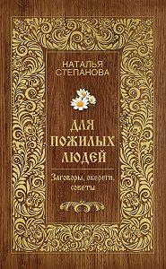 Наталья Ивановна Степанова -Для пожилых людей. Заговоры, обереги, советы