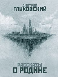 Дмитрий Глуховский -Рассказы о Родине (сборник)