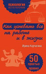 Ирина Корчагина -Как успевать все на работе и в жизни. 50 простых правил