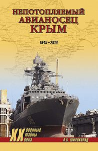 Александр Широкорад - «Непотопляемый авианосец» Крым. 1945–2014