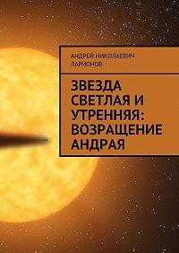 Андрей Николаевич Ларионов -Звезда светлая и утренняя: Возращение Андрая