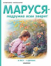 Жильбер Делаэ -Маруся – подружка всех зверят: В лесу. В деревне (сборник)
