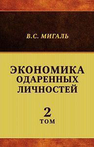 Валириан Мигаль - Экономика одаренных личностей. Том 2