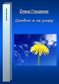 Елена Глушенко -Сегодня я не умру