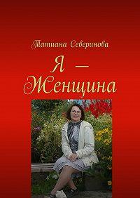 Татиана Северинова - Я– Женщина