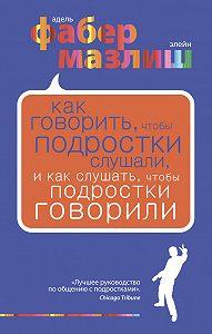 Адель Фабер -Как говорить, чтобы подростки слушали, и как слушать, чтобы подростки говорили