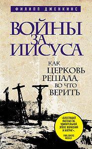 Филипп Дженкинс -Войны за Иисуса: Как церковь решала, во что верить