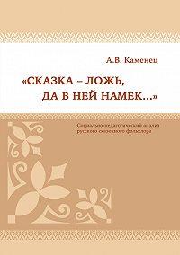 Александр Каменец - «Сказка – ложь, да в ней намек…» Социально-педагогический анализ русского сказочного фольклора