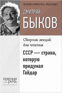 Дмитрий Львович Быков -СССР – страна, которую придумал Гайдар