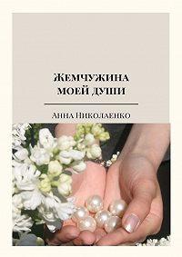 Анна Николаенко -Жемчужина моей души. Сборник стихов
