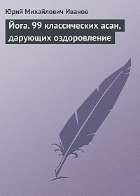 Юрий Иванов - Йога. 99 классических асан, дарующих оздоровление