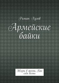 Роман Лугов -Армейские байки. Жизнь вармии. Как себя вести