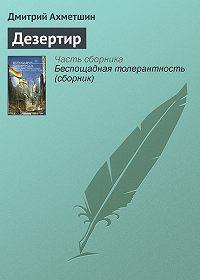Дмитрий Ахметшин -Дезертир