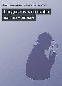 Анатолий Безуглов -Следователь по особо важным делам