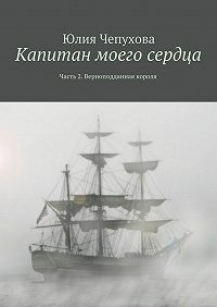 Юлия Чепухова -Капитан моего сердца. Часть 2. Верноподданная короля