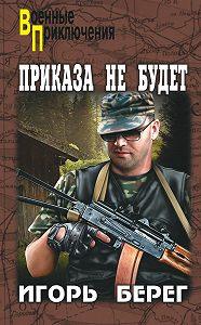 Игорь Берег -Приказа не будет