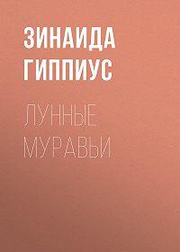 Зинаида Николаевна Гиппиус -Лунные муравьи