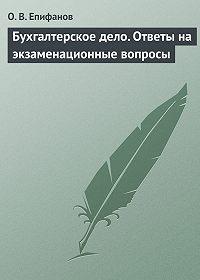 О. В. Епифанов - Бухгалтерское дело. Ответы на экзаменационные вопросы
