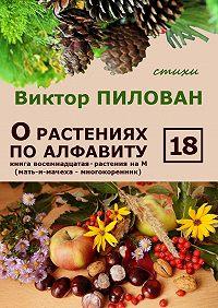 Виктор Пилован -О растениях по алфавиту. Книга восемнадцатая. Растения на М (мать-и-мачеха – многокоренник)