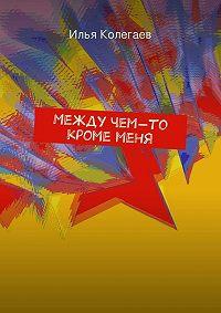 Илья Колегаев - Между чем-то кроме меня